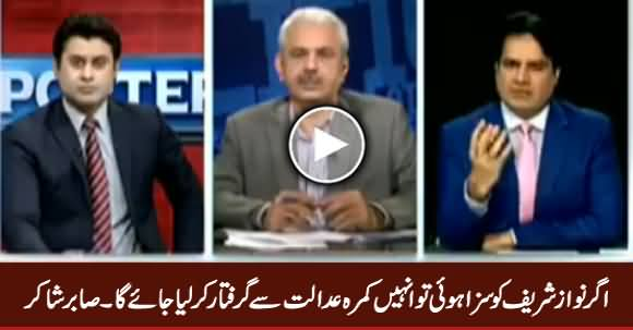 Nawaz Sharif Will Be Arrested From Court Room If Convicted - Sabir Shakir