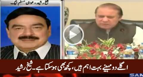 Next Two Months Are Important, Anything Can Be Happened - Sheikh Rasheed