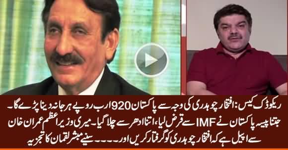 Pakistan To Lose 5.8 Billion $ Due to Iftikhar Chaudhry, He Should Be Arrested - Mubashir Luqman