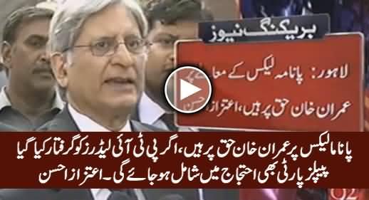 Panama Issue Par Imran Khan Haq Par Hain, Agar PTI Leaders Ko Arrest Kia Gya Tu .... Listen Aitzaz Ahsan