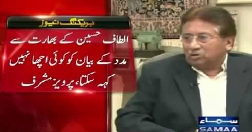 Pervez Musharraf Response on Altaf Hussain's Statement Seeking Help From India