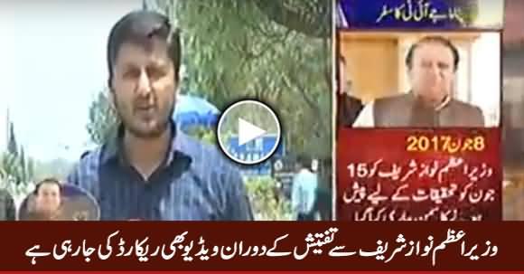 PM Nawaz Sharif Se Tafteesh Ke Dauran Video Bhi Record Ki Ja Rahi Hai