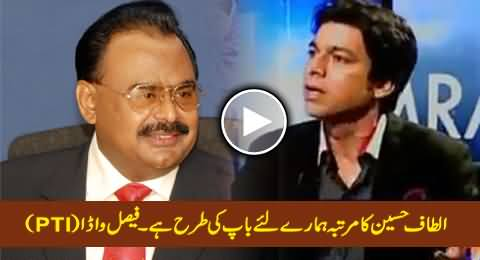 PTI Faisal Wada Says Altaf Hussain Is Like Our Father - Shocking Statement
