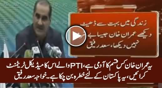PTI Waale Imran Khan Ka Elaj Karwayein Yeh Pakistan Ke Liye Khatra Ban Chuka Hai - Khawaja Saad Rafique