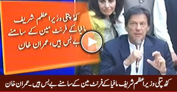 Puppet Prime Minister Is Helpless In Front of Sharif Mafia's Front Man - Imran Khan