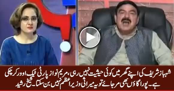 Shahbaz Sharif Is Worthless in His Own Party, Maryam Has Taken Over The Party - Sheikh Rasheed