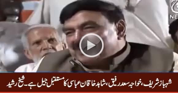 Shahbaz Sharif, Shahid Khaqan Abbasi & Saad Rafique's Future Is Jail - Sheikh Rasheed