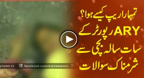 Shameful Questions of ARY Reporter To A Seven Years Old Rape Victim