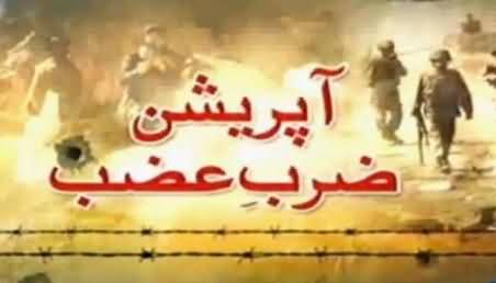 Watch Full Report on Operation Zarb e Azb Including Politician Views and Analysis