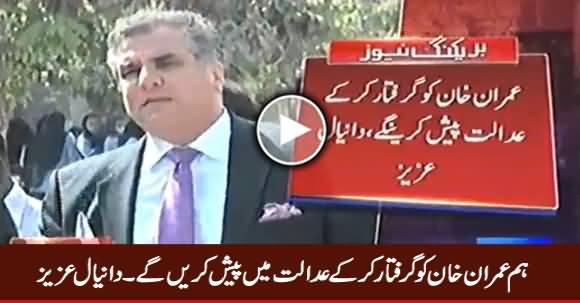 We Will Arrest Imran Khan And Present Before The Court - Daniyal Aziz