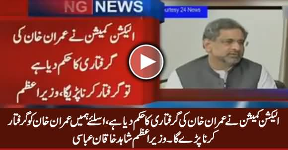 We Will Have To Arrest Imran Khan Due To The Orders of ECP - PM Shahid Khaqan Abbasi