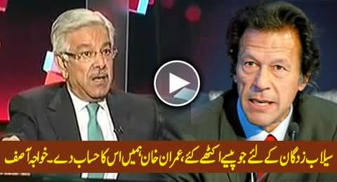Where is the Money Collected By Imran Khan and Mir Shakeel ur Rehman For Flood Affectees - Khawaja Asif