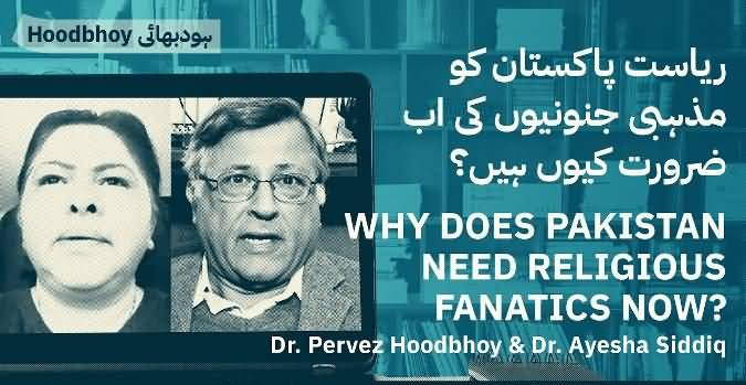 Why Does Pakistan Need Religious Fanatics Now? Dr. Pervez Hoodbhoy & Dr. Ayesha Siddiqa's Discussion