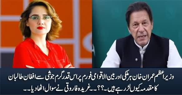 Why's Imran Khan So Fervently Fighting the Case  of Afghan Taliban on All International Forums - Gharida Farooqi