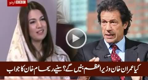 Will Imran Khan Become Prime Minister of Pakistan - Listen Reham Khan's Reply