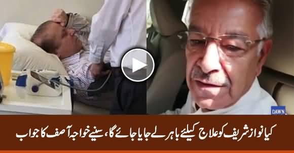 Will Nawaz Sharif Be Taken Abroad For Treatment? Listen Khawaja Asif's Reply